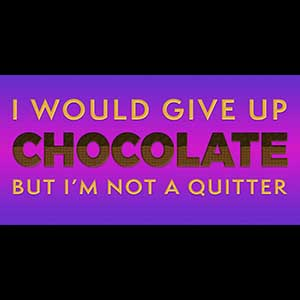 I would give up chocolate but I'm not a quitter