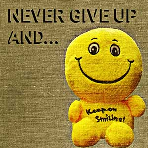 never give up and keep on smiling