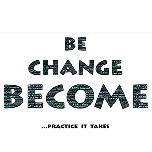 be change become ... practice it takes