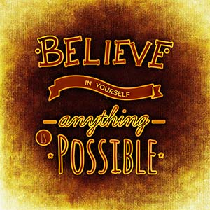 believe in yourself anything is possible